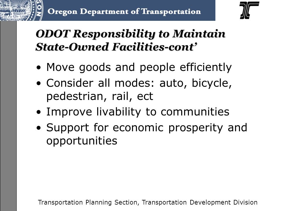 Transportation Planning Section, Transportation Development Division ODOT Responsibility to Maintain State-Owned Facilities Improve safety Maintain an efficient roadway system Meet FHWA standards and guidelines for highways on the interstate system Provide Connectivity –Throughout the state –To local areas