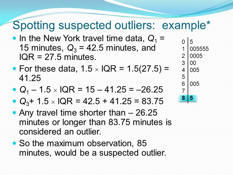 Spotting suspected outliers: example* In the New York travel time data, Q 1 = 15 minutes, Q 3 = 42.5 minutes, and IQR = 27.5 minutes.