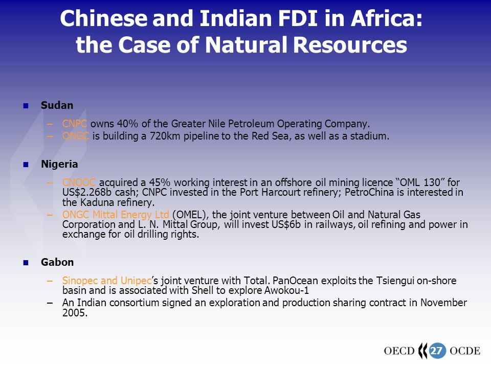 27 Chinese and Indian FDI in Africa: the Case of Natural Resources Sudan –CNPC owns 40% of the Greater Nile Petroleum Operating Company.