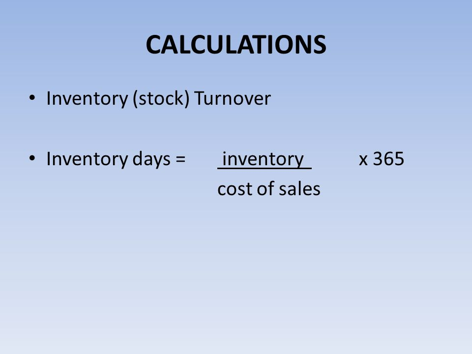 CALCULATIONS Inventory (stock) Turnover Inventory days = inventory x 365 cost of sales