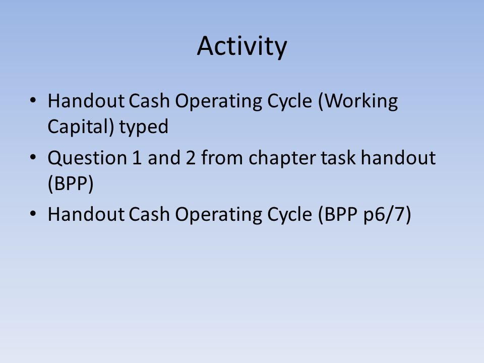 Activity Handout Cash Operating Cycle (Working Capital) typed Question 1 and 2 from chapter task handout (BPP) Handout Cash Operating Cycle (BPP p6/7)