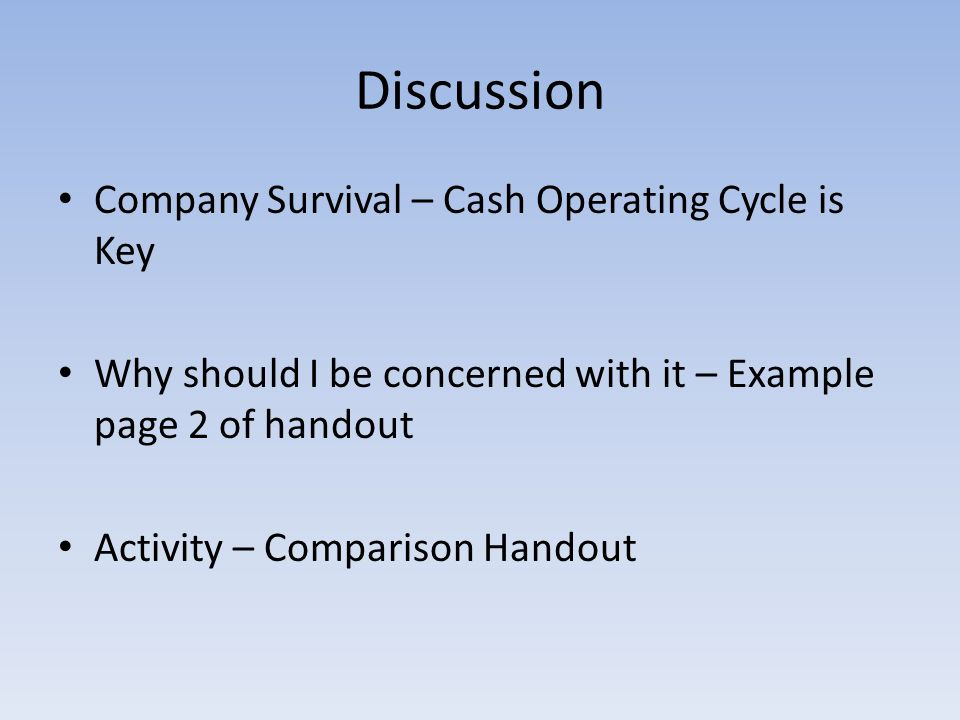 Discussion Company Survival – Cash Operating Cycle is Key Why should I be concerned with it – Example page 2 of handout Activity – Comparison Handout