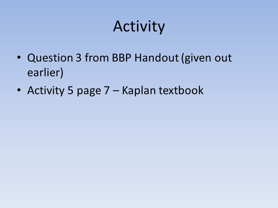 Activity Question 3 from BBP Handout (given out earlier) Activity 5 page 7 – Kaplan textbook