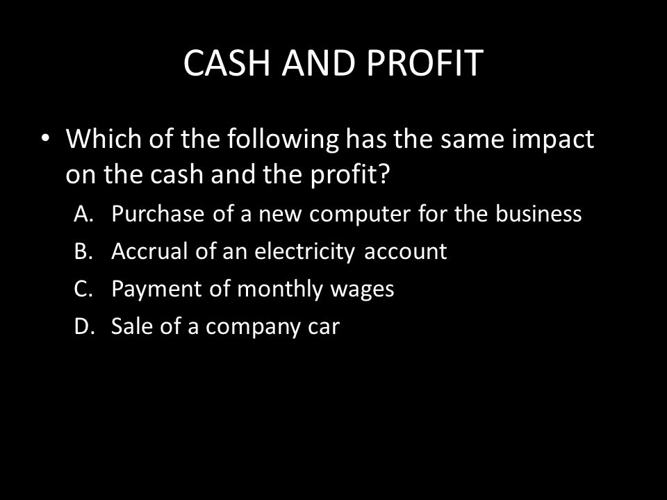 CASH AND PROFIT Which of the following has the same impact on the cash and the profit.