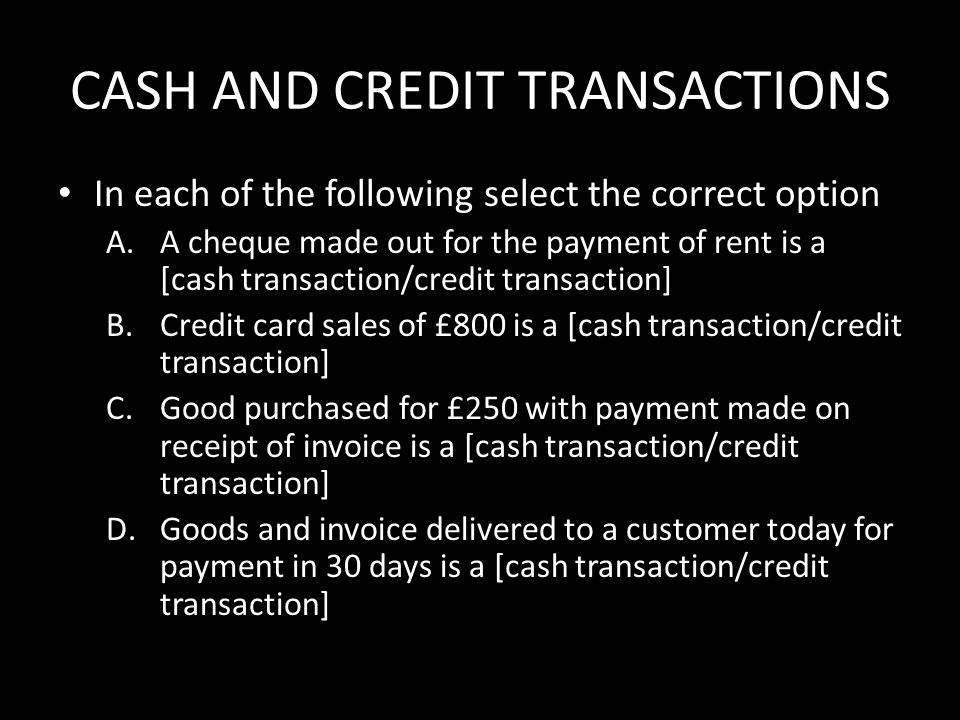 CASH AND CREDIT TRANSACTIONS In each of the following select the correct option A.A cheque made out for the payment of rent is a [cash transaction/credit transaction] B.Credit card sales of £800 is a [cash transaction/credit transaction] C.Good purchased for £250 with payment made on receipt of invoice is a [cash transaction/credit transaction] D.Goods and invoice delivered to a customer today for payment in 30 days is a [cash transaction/credit transaction]