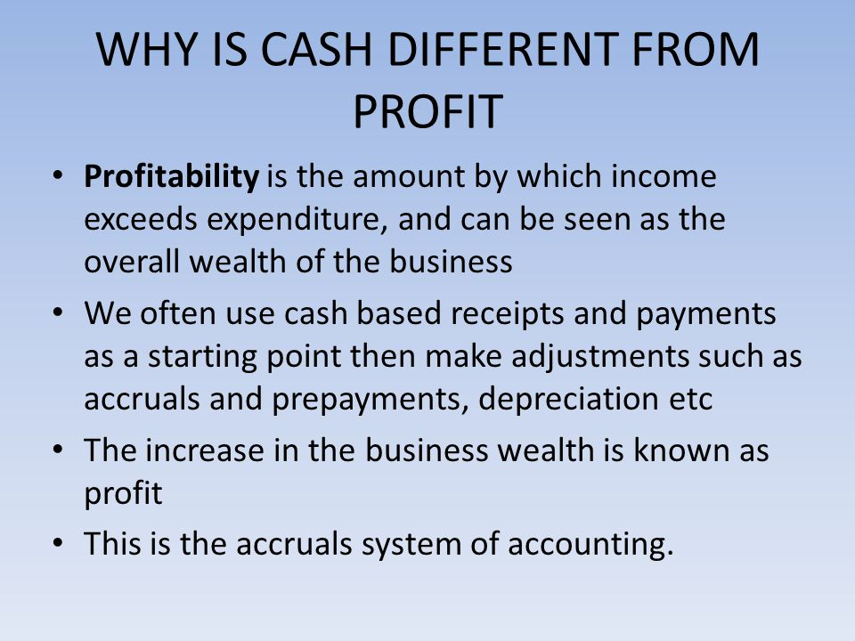 WHY IS CASH DIFFERENT FROM PROFIT Profitability is the amount by which income exceeds expenditure, and can be seen as the overall wealth of the business We often use cash based receipts and payments as a starting point then make adjustments such as accruals and prepayments, depreciation etc The increase in the business wealth is known as profit This is the accruals system of accounting.