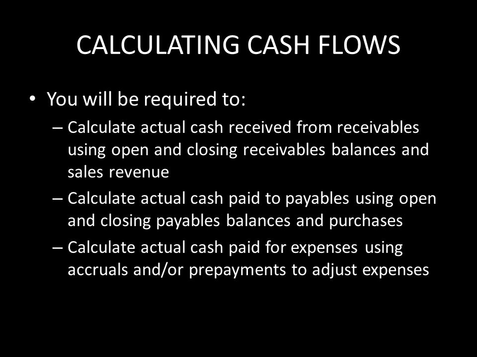 CALCULATING CASH FLOWS You will be required to: – Calculate actual cash received from receivables using open and closing receivables balances and sales revenue – Calculate actual cash paid to payables using open and closing payables balances and purchases – Calculate actual cash paid for expenses using accruals and/or prepayments to adjust expenses