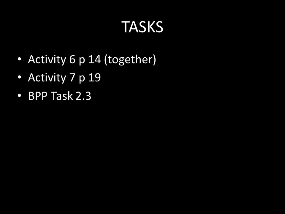 TASKS Activity 6 p 14 (together) Activity 7 p 19 BPP Task 2.3