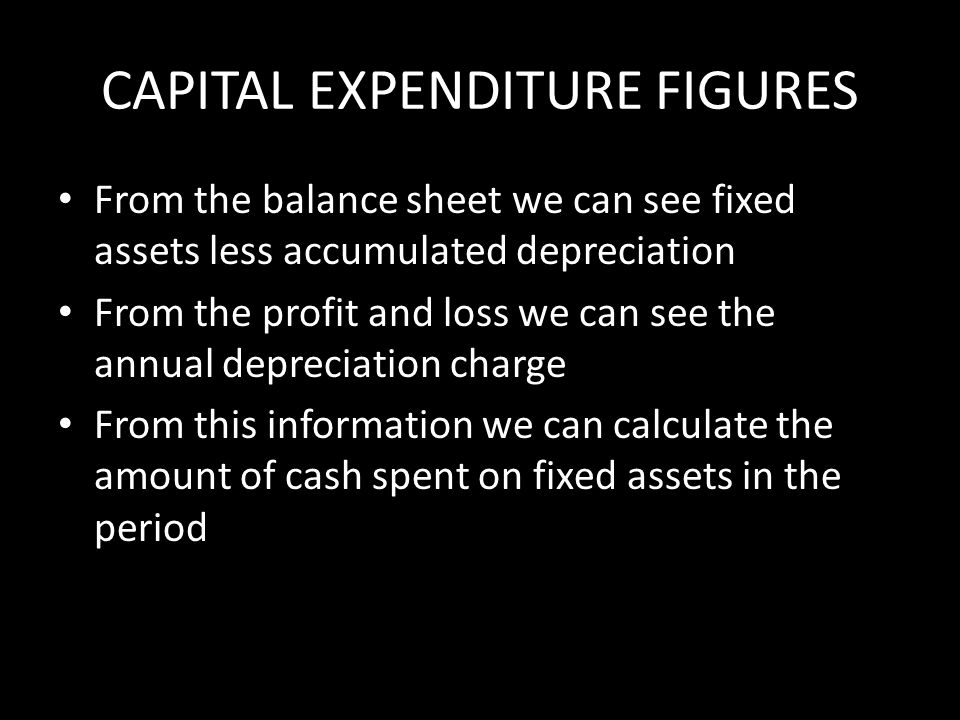 CAPITAL EXPENDITURE FIGURES From the balance sheet we can see fixed assets less accumulated depreciation From the profit and loss we can see the annual depreciation charge From this information we can calculate the amount of cash spent on fixed assets in the period
