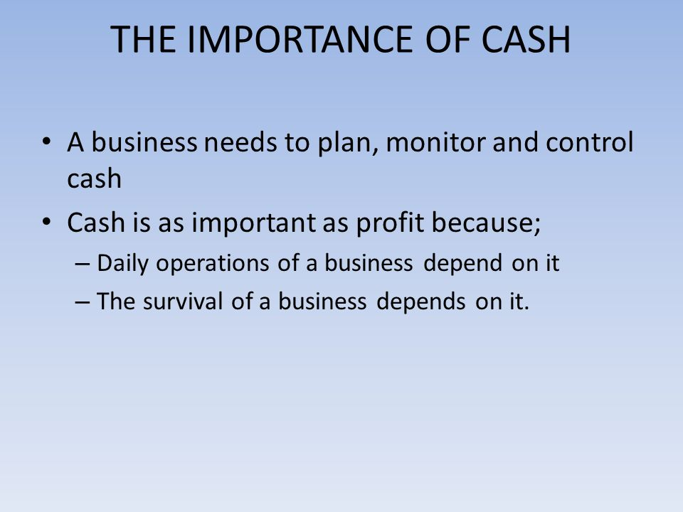 THE IMPORTANCE OF CASH A business needs to plan, monitor and control cash Cash is as important as profit because; – Daily operations of a business depend on it – The survival of a business depends on it.