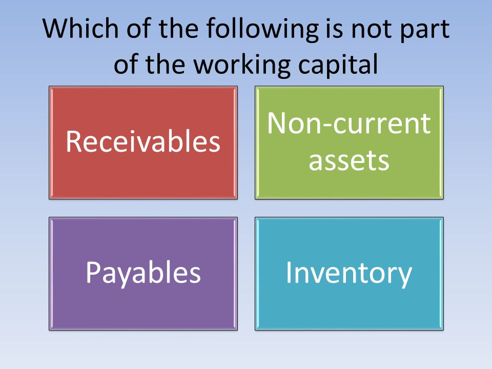 Which of the following is not part of the working capital Receivables Non-current assets PayablesInventory