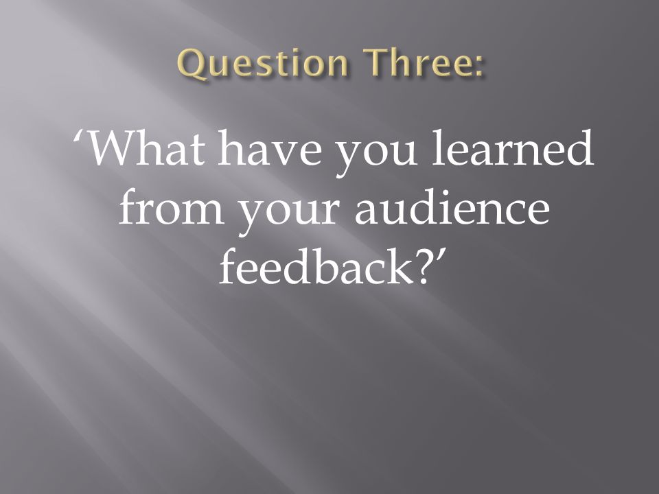 'What have you learned from your audience feedback '