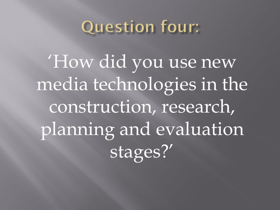 'How did you use new media technologies in the construction, research, planning and evaluation stages '