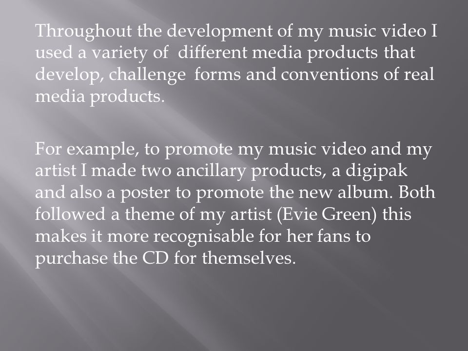 Throughout the development of my music video I used a variety of different media products that develop, challenge forms and conventions of real media products.