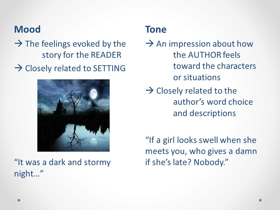 Tone  An impression about how the AUTHOR feels toward the characters or situations  Closely related to the author's word choice and descriptions If a girl looks swell when she meets you, who gives a damn if she's late.
