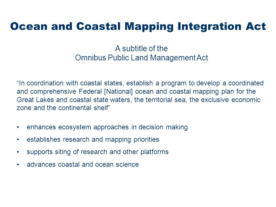 A subtitle of the Omnibus Public Land Management Act In coordination with coastal states, establish a program to develop a coordinated and comprehensive Federal [National] ocean and coastal mapping plan for the Great Lakes and coastal state waters, the territorial sea, the exclusive economic zone and the continental shelf enhances ecosystem approaches in decision making establishes research and mapping priorities supports siting of research and other platforms advances coastal and ocean science