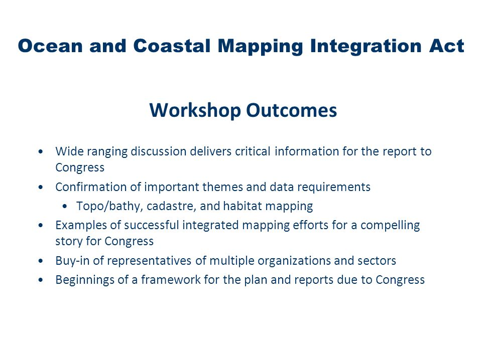 Workshop Outcomes Wide ranging discussion delivers critical information for the report to Congress Confirmation of important themes and data requirements Topo/bathy, cadastre, and habitat mapping Examples of successful integrated mapping efforts for a compelling story for Congress Buy-in of representatives of multiple organizations and sectors Beginnings of a framework for the plan and reports due to Congress Ocean and Coastal Mapping Integration Act