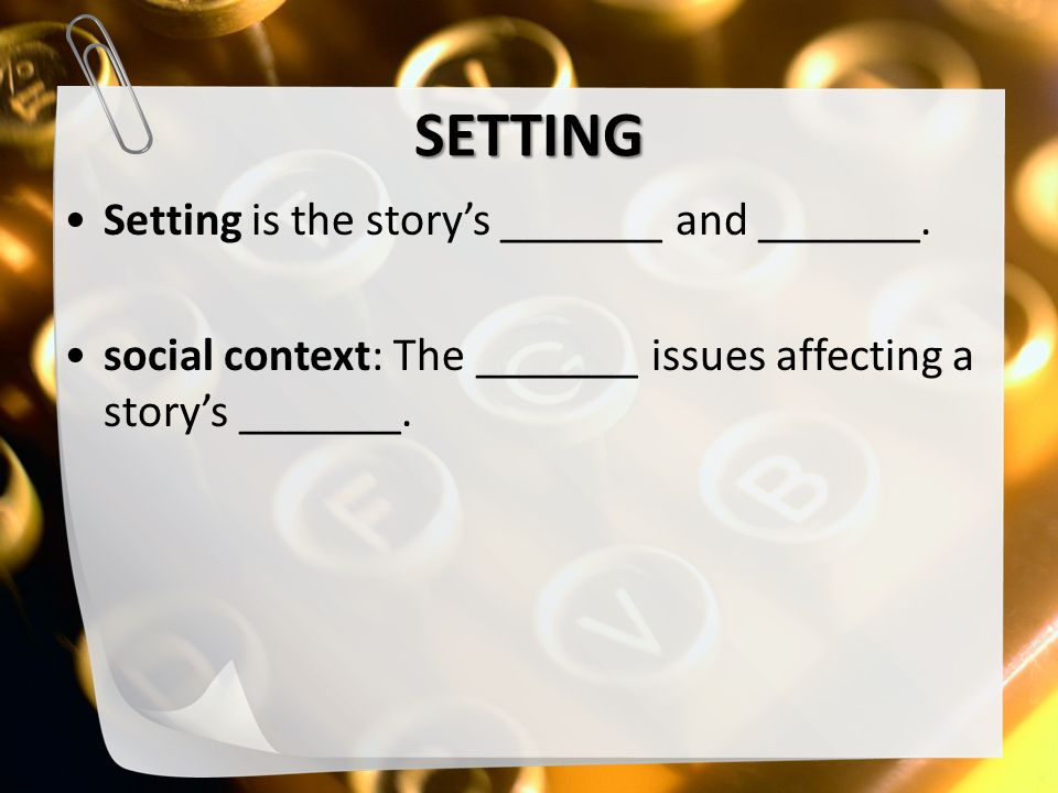 SETTING Setting is the story's _______ and _______.