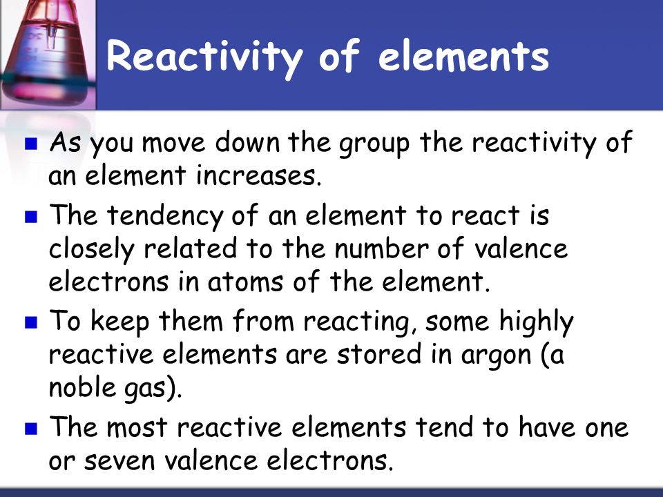 Reactivity of elements As you move down the group the reactivity of an element increases.