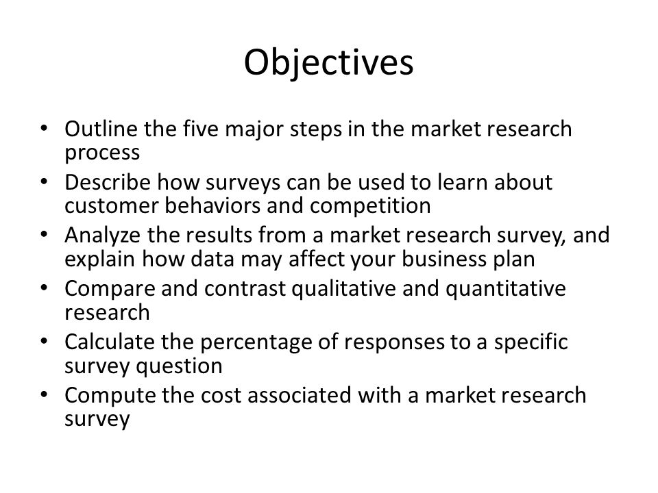 Objectives Outline the five major steps in the market research process Describe how surveys can be used to learn about customer behaviors and competition Analyze the results from a market research survey, and explain how data may affect your business plan Compare and contrast qualitative and quantitative research Calculate the percentage of responses to a specific survey question Compute the cost associated with a market research survey