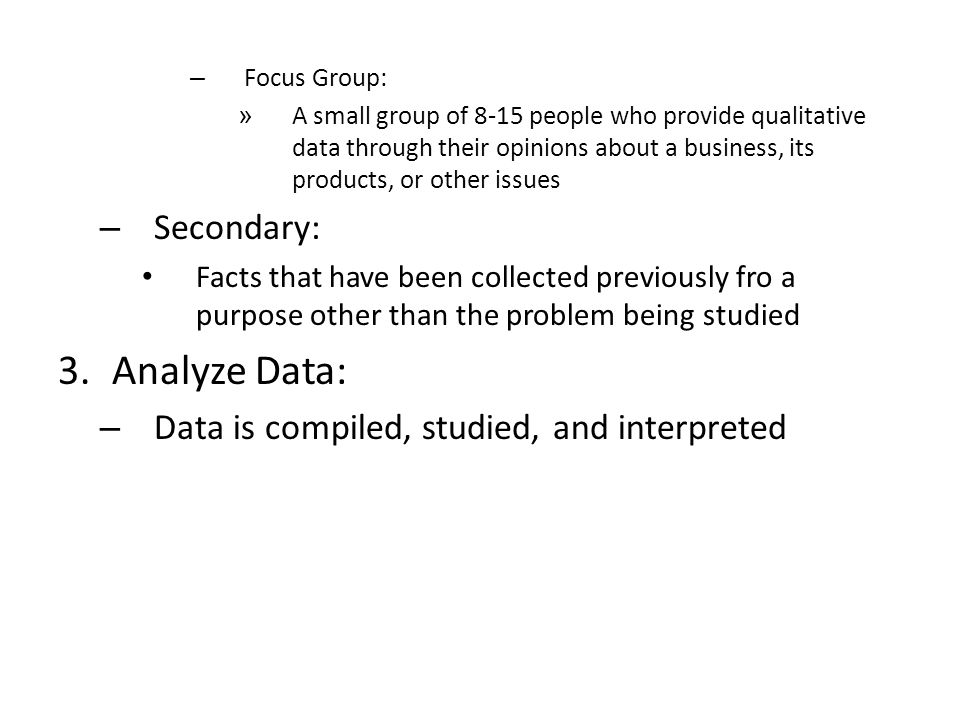 – Focus Group: » A small group of 8-15 people who provide qualitative data through their opinions about a business, its products, or other issues – Secondary: Facts that have been collected previously fro a purpose other than the problem being studied 3.Analyze Data: – Data is compiled, studied, and interpreted