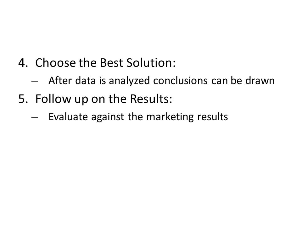 4.Choose the Best Solution: – After data is analyzed conclusions can be drawn 5.Follow up on the Results: – Evaluate against the marketing results