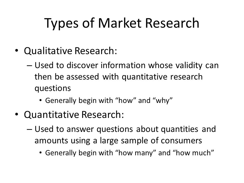 Types of Market Research Qualitative Research: – Used to discover information whose validity can then be assessed with quantitative research questions Generally begin with how and why Quantitative Research: – Used to answer questions about quantities and amounts using a large sample of consumers Generally begin with how many and how much