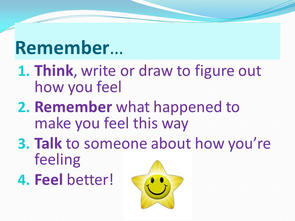 Remember… 1. Think, write or draw to figure out how you feel 2.