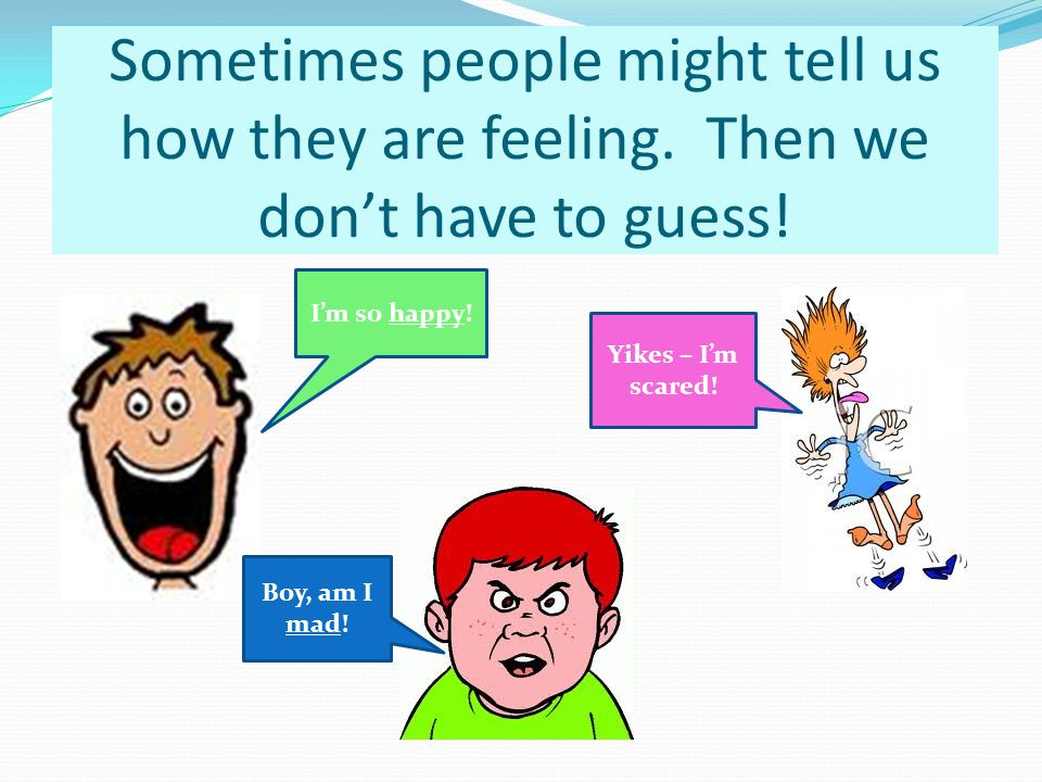 Sometimes people might tell us how they are feeling.
