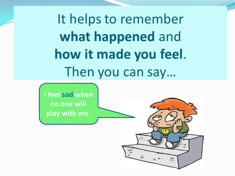It helps to remember what happened and how it made you feel.