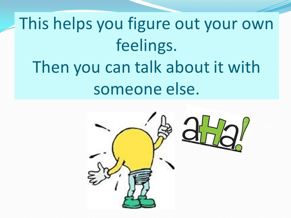 This helps you figure out your own feelings. Then you can talk about it with someone else.