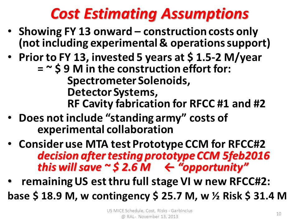 Cost Estimating Assumptions Showing FY 13 onward – construction costs only (not including experimental & operations support) Prior to FY 13, invested 5 years at $ M/year = ~ $ 9 M in the construction effort for: Spectrometer Solenoids, Detector Systems, RF Cavity fabrication for RFCC #1 and #2 Does not include standing army costs of experimental collaboration decision after testing prototype CCM 5feb2016 this will save ~ $ 2.6 M ← opportunity Consider use MTA test Prototype CCM for RFCC#2 decision after testing prototype CCM 5feb2016 this will save ~ $ 2.6 M ← opportunity remaining US est thru full stage VI w new RFCC#2: base $ 18.9 M, w contingency $ 25.7 M, w ½ Risk $ 31.4 M US MICE Schedule, Cost, Risks - RAL- November 13,