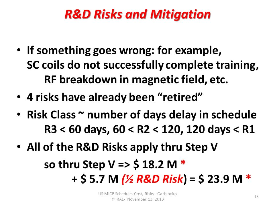 R&D Risks and Mitigation If something goes wrong: for example, SC coils do not successfully complete training, RF breakdown in magnetic field, etc.