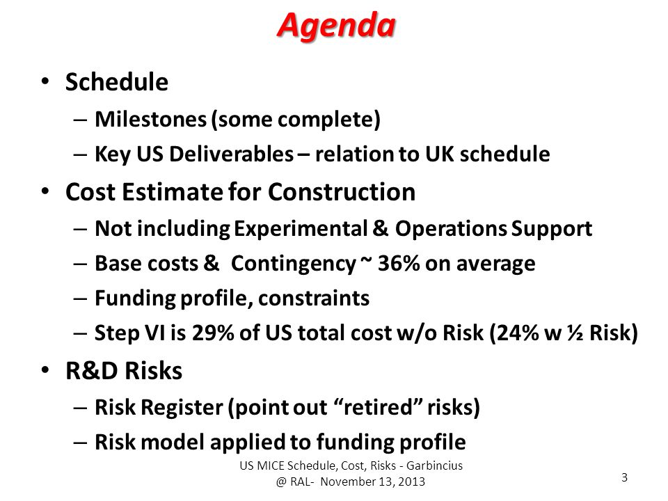 Agenda Schedule – Milestones (some complete) – Key US Deliverables – relation to UK schedule Cost Estimate for Construction – Not including Experimental & Operations Support – Base costs & Contingency ~ 36% on average – Funding profile, constraints – Step VI is 29% of US total cost w/o Risk (24% w ½ Risk) R&D Risks – Risk Register (point out retired risks) – Risk model applied to funding profile US MICE Schedule, Cost, Risks - RAL- November 13,
