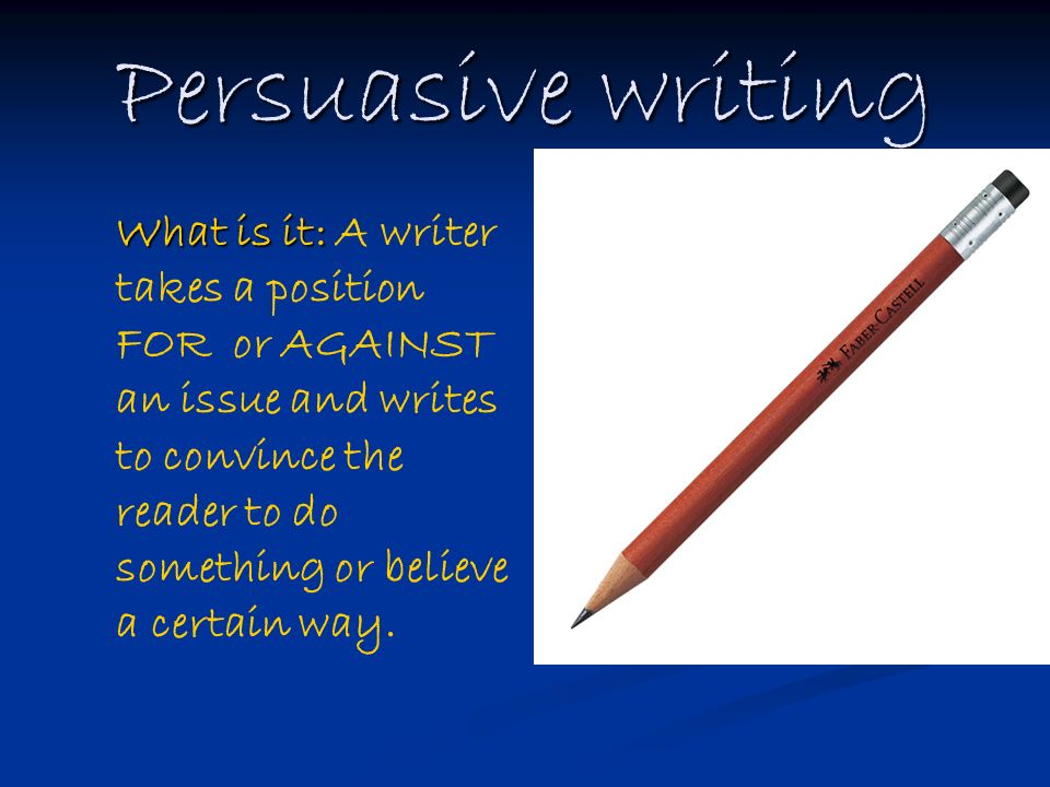 Persuasive writing What is it: What is it: A writer takes a position FOR or AGAINST an issue and writes to convince the reader to do something or believe a certain way.