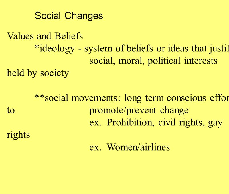 Social Changes Values and Beliefs *ideology - system of beliefs or ideas that justify social, moral, political interests held by society **social movements: long term conscious effort to promote/prevent change ex.