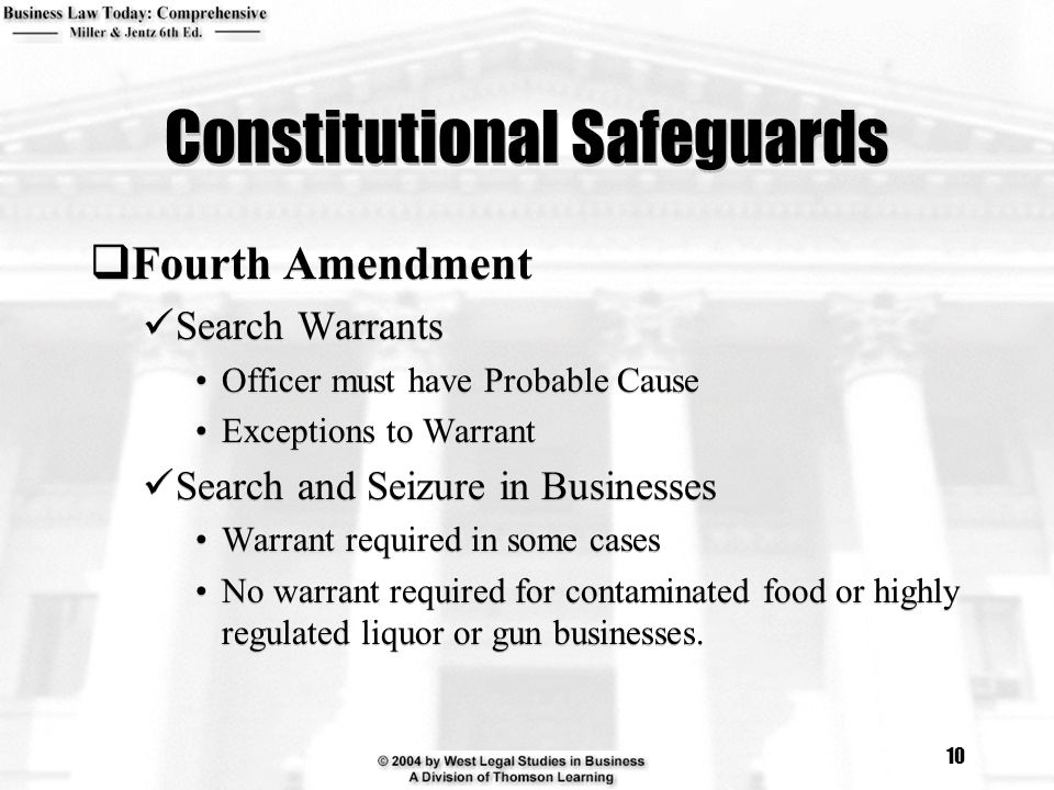 10 Constitutional Safeguards  Fourth Amendment Search Warrants Officer must have Probable Cause Exceptions to Warrant Search and Seizure in Businesses Warrant required in some cases No warrant required for contaminated food or highly regulated liquor or gun businesses.