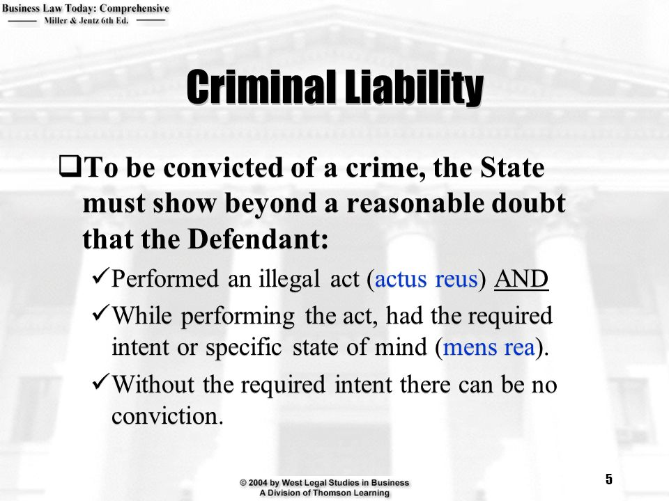 5 Criminal Liability  To be convicted of a crime, the State must show beyond a reasonable doubt that the Defendant: Performed an illegal act (actus reus) AND While performing the act, had the required intent or specific state of mind (mens rea).