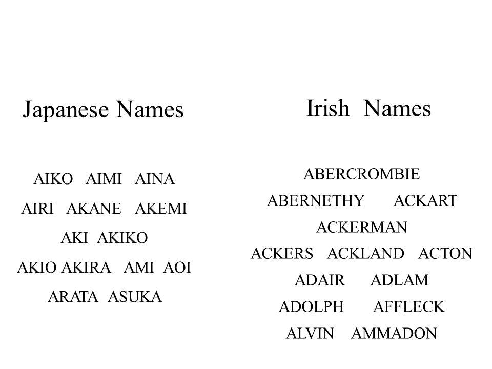 AIKO AIMI AINA AIRI AKANE AKEMI AKI AKIKO AKIO AKIRA AMI AOI ARATA ASUKA ABERCROMBIE ABERNETHY ACKART ACKERMAN ACKERS ACKLAND ACTON ADAIR ADLAM ADOLPH AFFLECK ALVIN AMMADON Japanese Names Irish Names