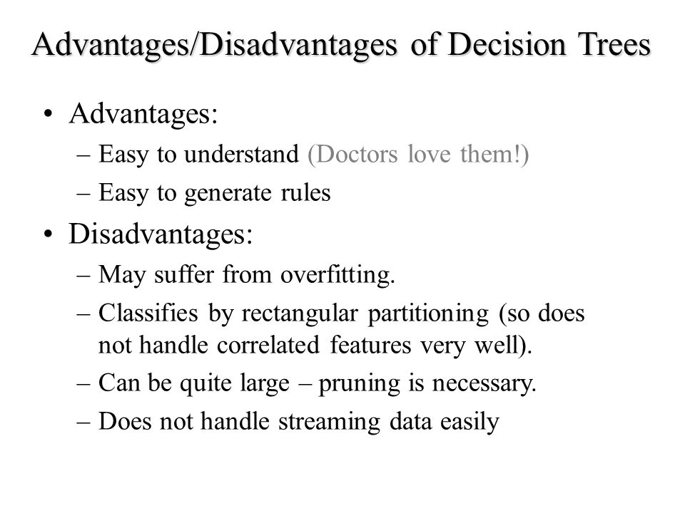 Advantages: –Easy to understand (Doctors love them!) –Easy to generate rules Disadvantages: –May suffer from overfitting.