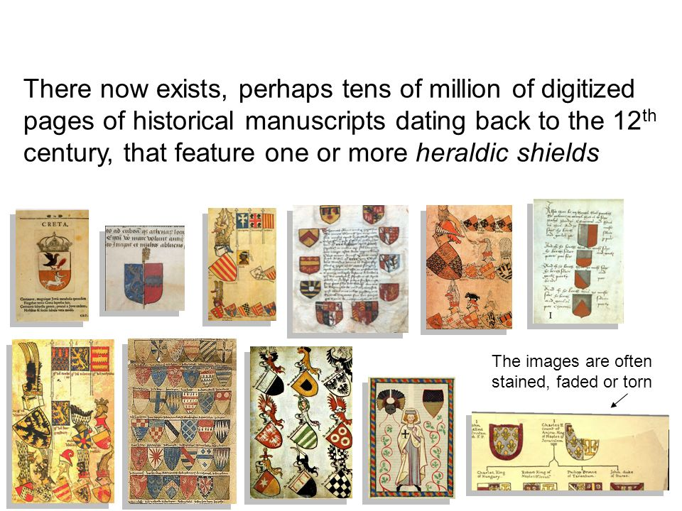 There now exists, perhaps tens of million of digitized pages of historical manuscripts dating back to the 12 th century, that feature one or more heraldic shields The images are often stained, faded or torn