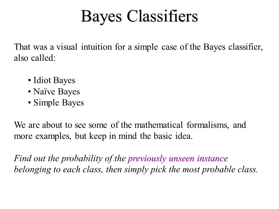 Bayes Classifiers That was a visual intuition for a simple case of the Bayes classifier, also called: Idiot Bayes Naïve Bayes Simple Bayes We are about to see some of the mathematical formalisms, and more examples, but keep in mind the basic idea.