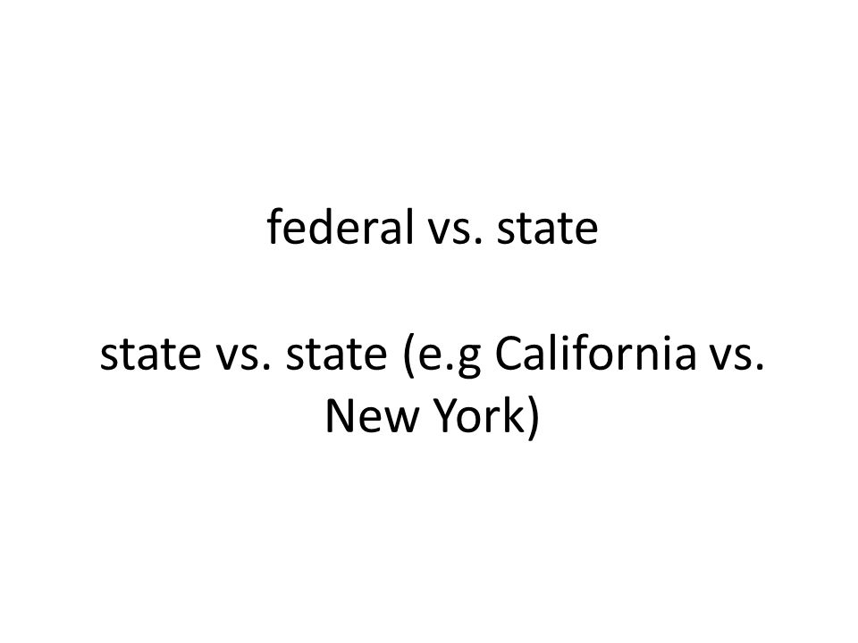 federal vs. state state vs. state (e.g California vs. New York)