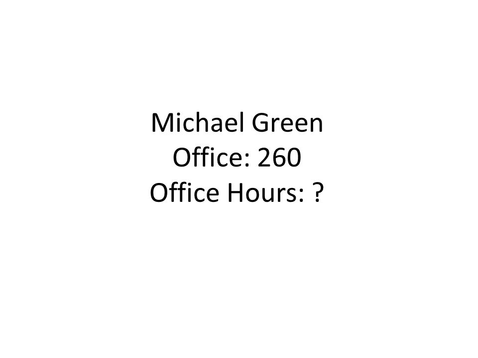 Michael Green Office: 260 Office Hours: