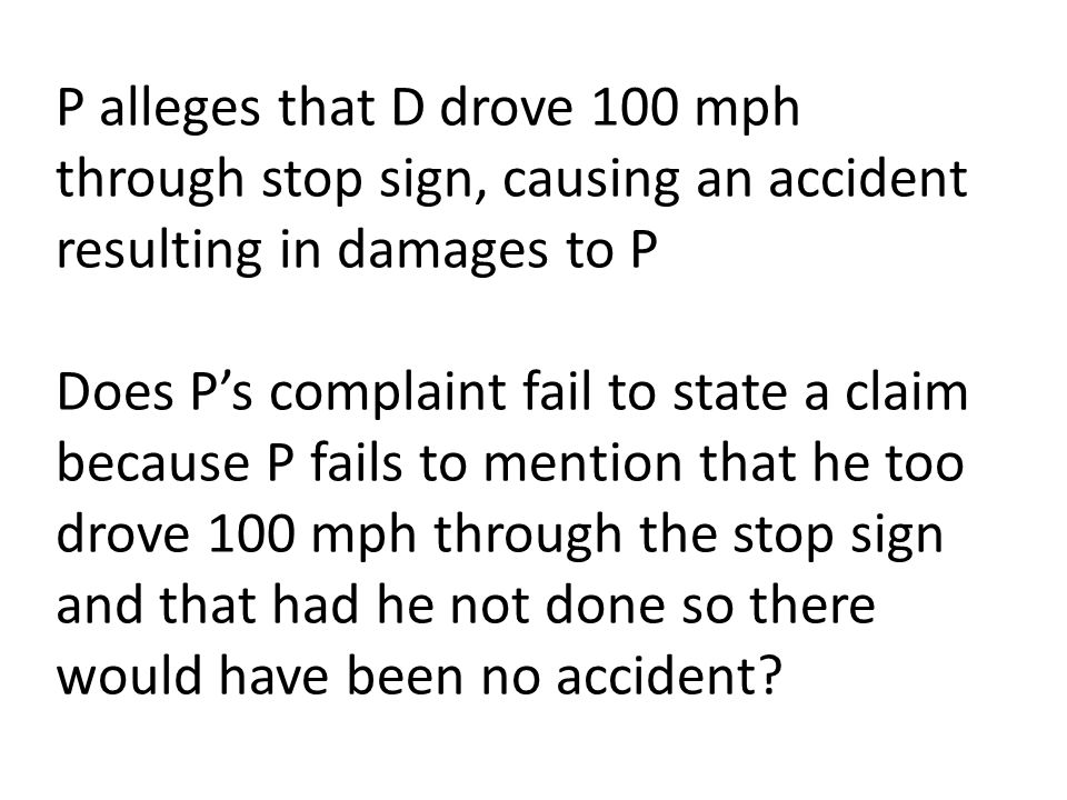 P alleges that D drove 100 mph through stop sign, causing an accident resulting in damages to P Does P's complaint fail to state a claim because P fails to mention that he too drove 100 mph through the stop sign and that had he not done so there would have been no accident