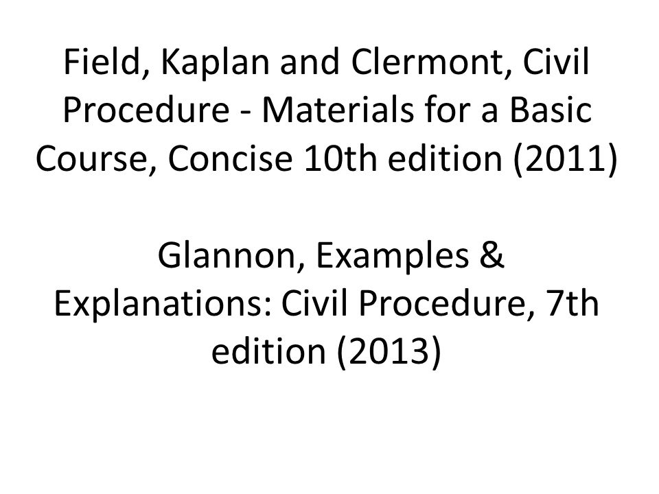 Field, Kaplan and Clermont, Civil Procedure - Materials for a Basic Course, Concise 10th edition (2011) Glannon, Examples & Explanations: Civil Procedure, 7th edition (2013)