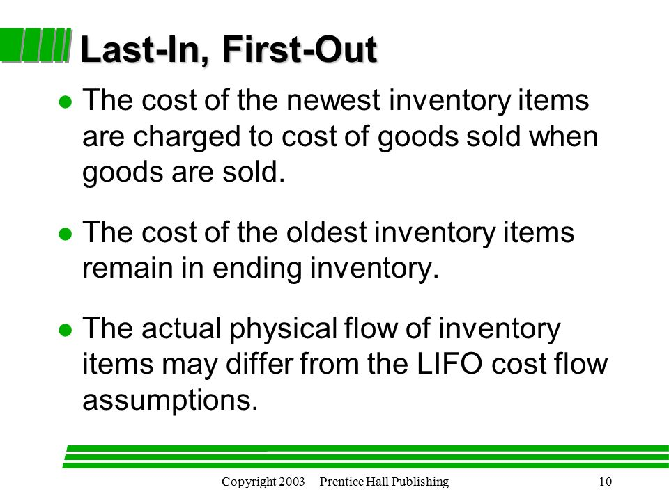 Copyright 2003 Prentice Hall Publishing10 l The cost of the newest inventory items are charged to cost of goods sold when goods are sold.