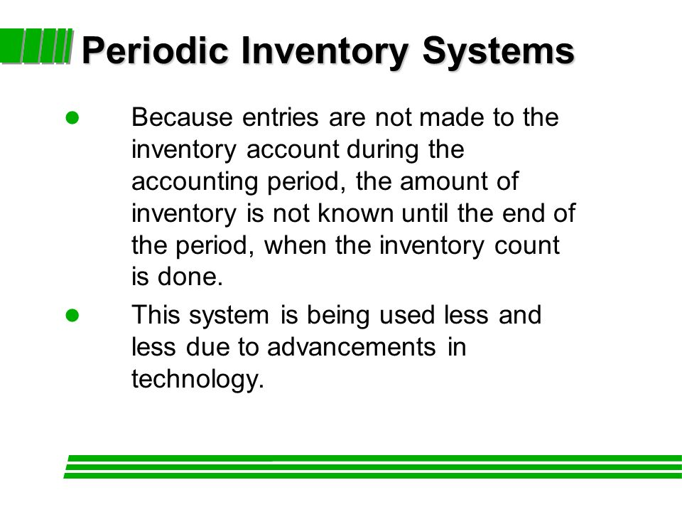 l Because entries are not made to the inventory account during the accounting period, the amount of inventory is not known until the end of the period, when the inventory count is done.