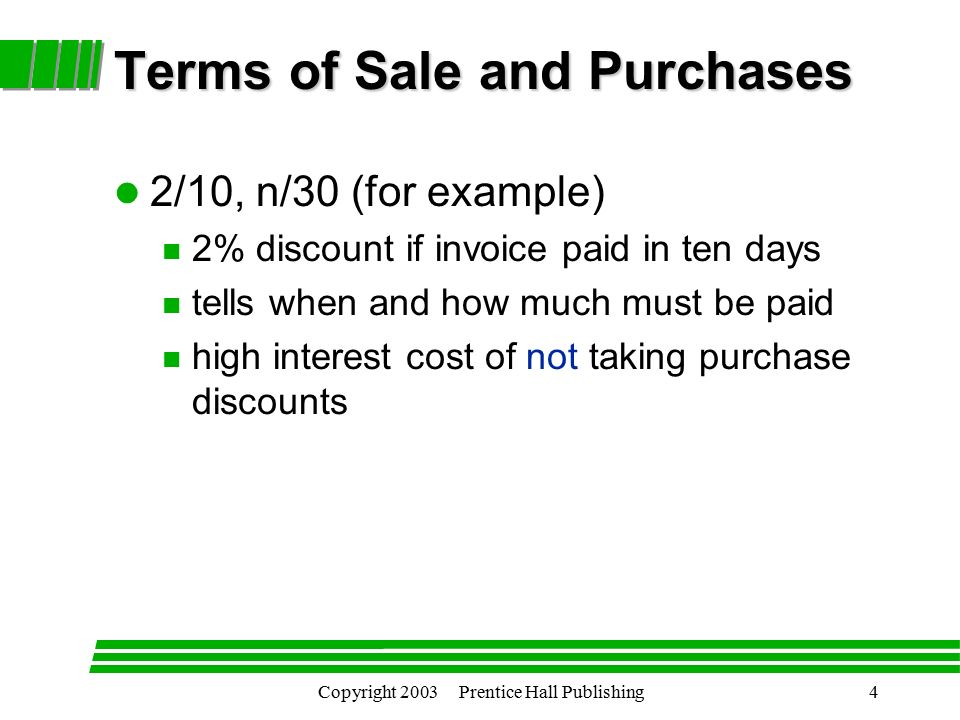 Copyright 2003 Prentice Hall Publishing4 l 2/10, n/30 (for example) n 2% discount if invoice paid in ten days n tells when and how much must be paid n high interest cost of not taking purchase discounts Terms of Sale and Purchases