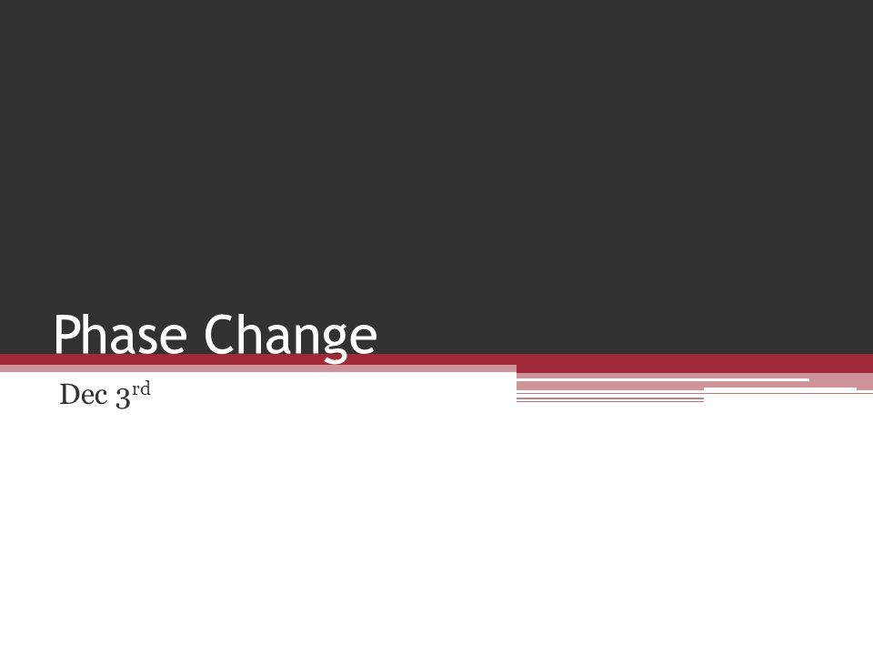 Phase Change Dec 3 rd